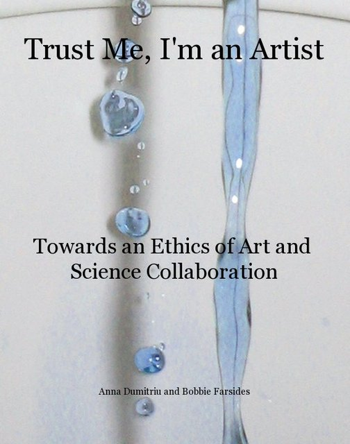 """""""Trust Me, I'm an Artist: Towards an Ethics of Art and Science Collaboration"""": the new book by Anna Dumitriu and Bobbie Farsides"""